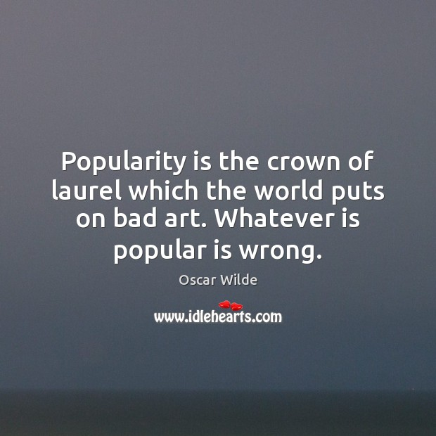 Image, Popularity is the crown of laurel which the world puts on bad
