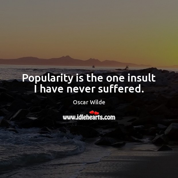 Popularity is the one insult I have never suffered. Insult Quotes Image