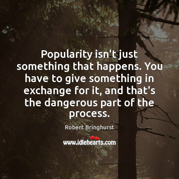 Popularity isn't just something that happens. You have to give something in Robert Bringhurst Picture Quote