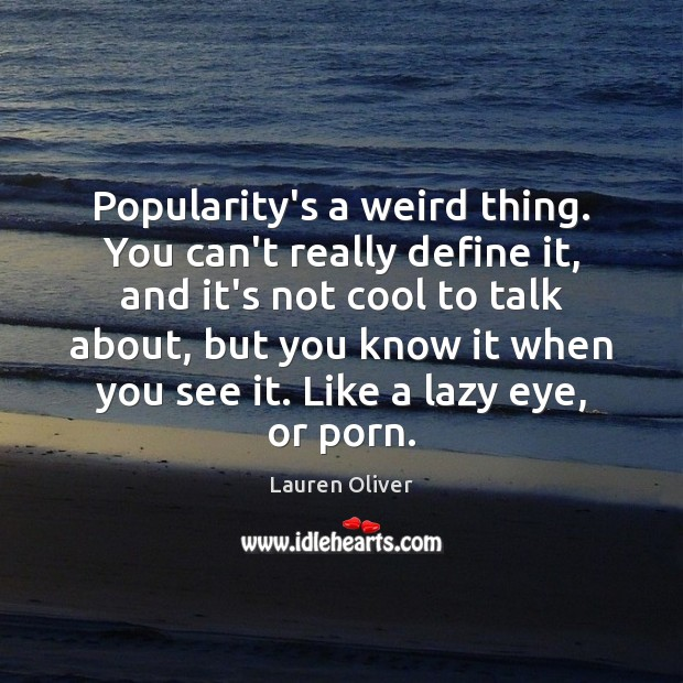 Popularity's a weird thing. You can't really define it, and it's not Lauren Oliver Picture Quote