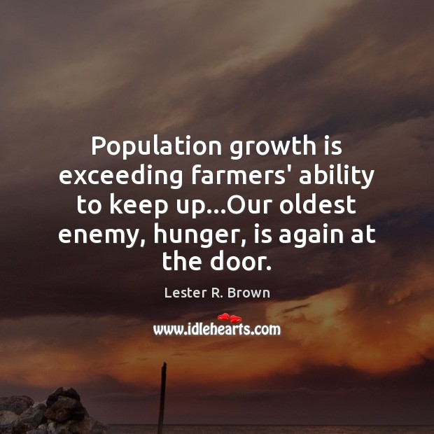 Population growth is exceeding farmers' ability to keep up…Our oldest enemy, Lester R. Brown Picture Quote