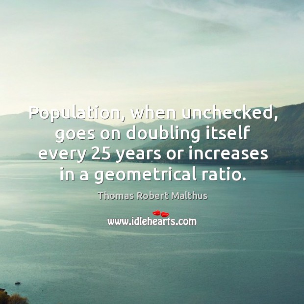 Population, when unchecked, goes on doubling itself every 25 years or Image