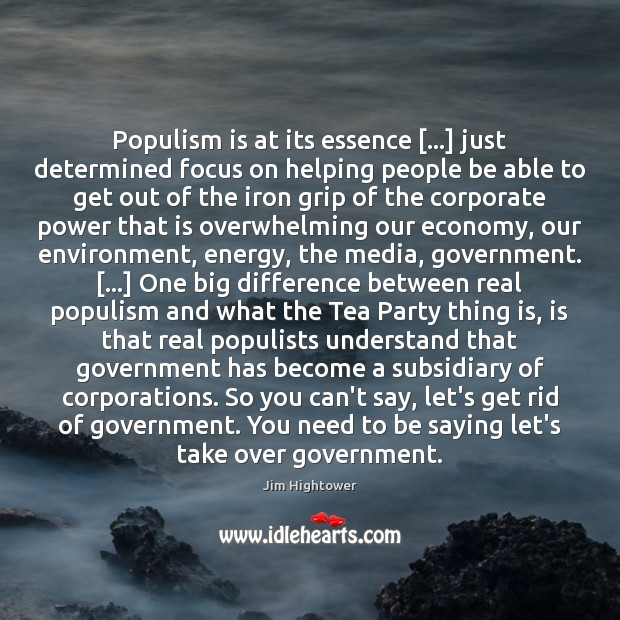 Populism is at its essence […] just determined focus on helping people be Jim Hightower Picture Quote
