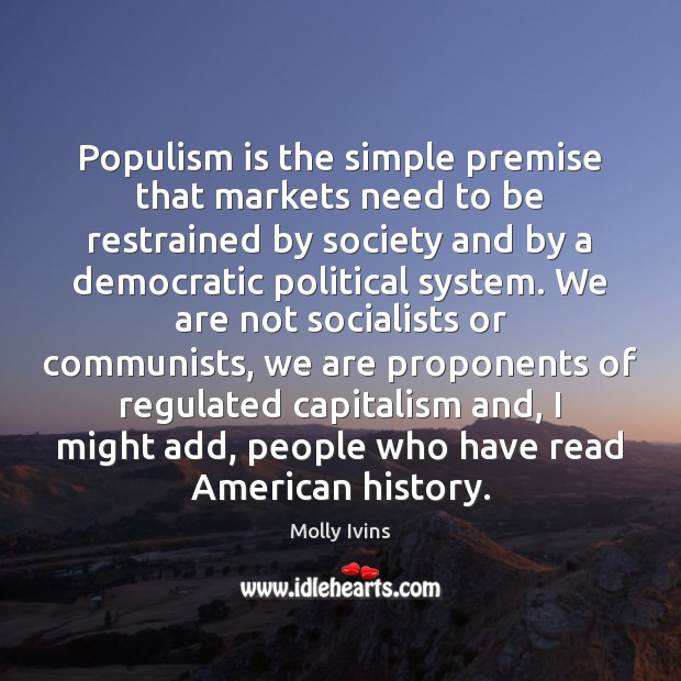 Populism is the simple premise that markets need to be restrained by Molly Ivins Picture Quote