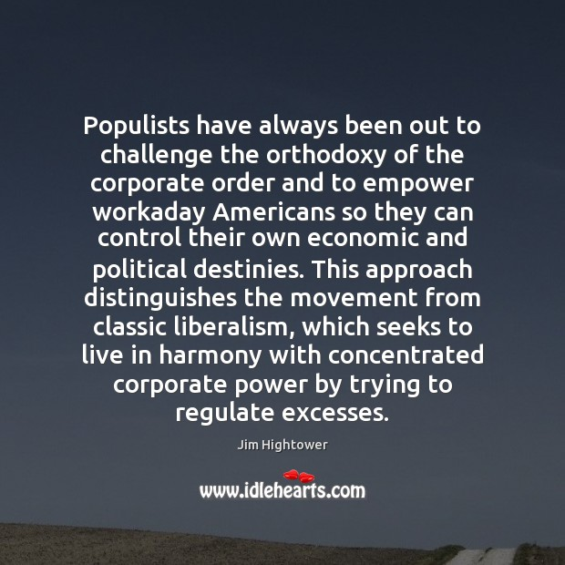 Populists have always been out to challenge the orthodoxy of the corporate Jim Hightower Picture Quote