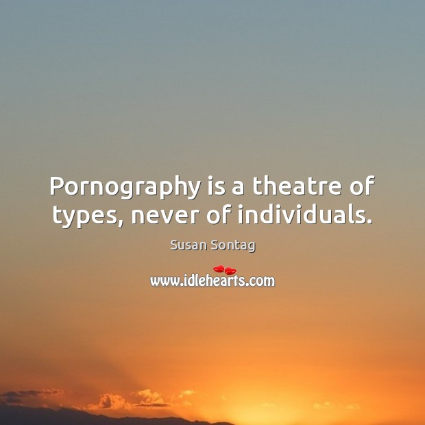 Pornography is a theatre of types, never of individuals. Susan Sontag Picture Quote