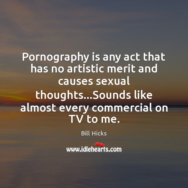 Pornography is any act that has no artistic merit and causes sexual Bill Hicks Picture Quote