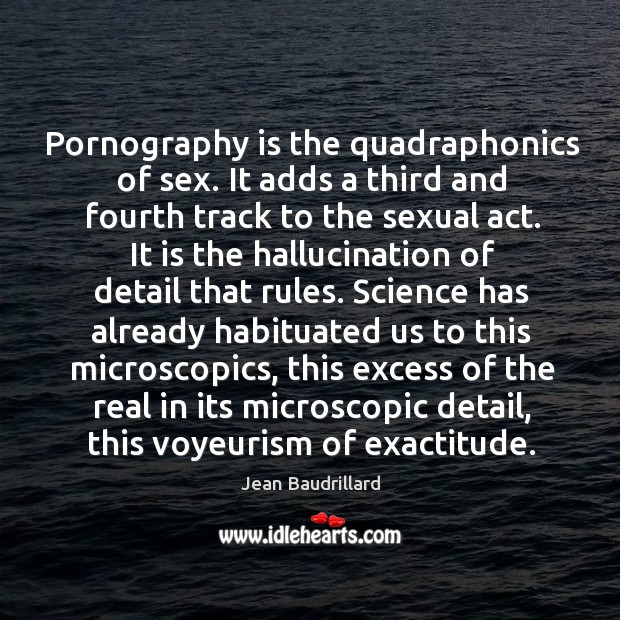 Pornography is the quadraphonics of sex. It adds a third and fourth Image