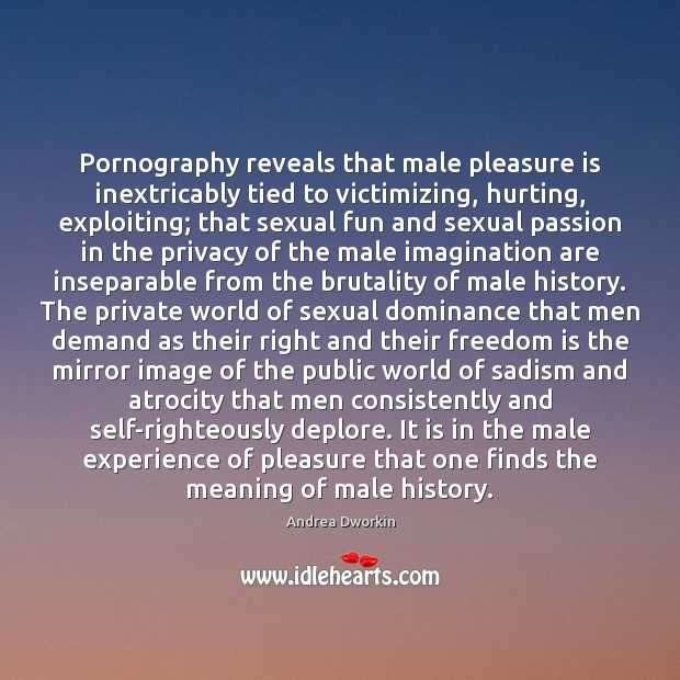 Pornography reveals that male pleasure is inextricably tied to victimizing, hurting, exploiting; Andrea Dworkin Picture Quote