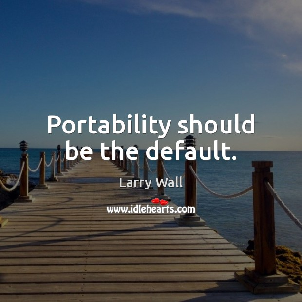 Portability should be the default. Larry Wall Picture Quote