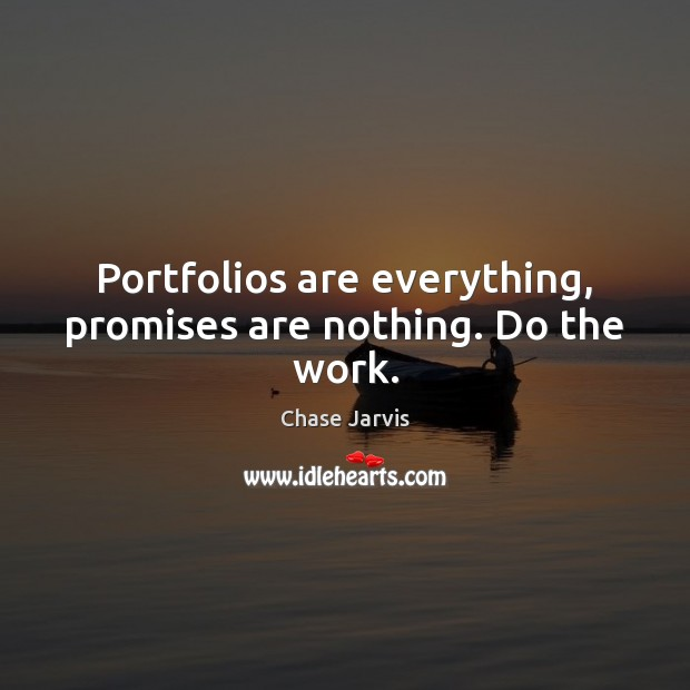 Portfolios are everything, promises are nothing. Do the work. Image