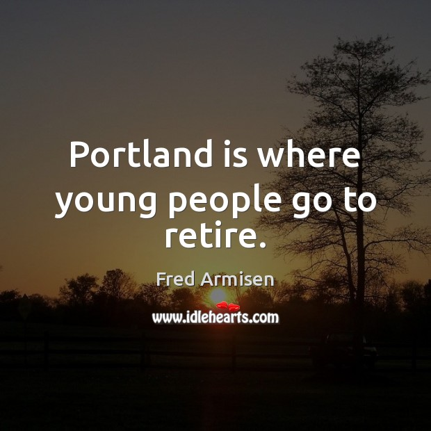 Portland is where young people go to retire. Image