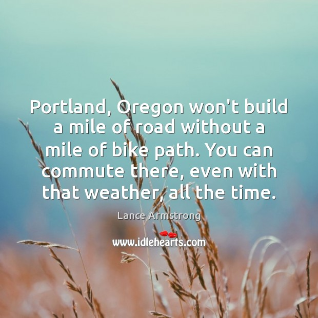Portland, Oregon won't build a mile of road without a mile of Lance Armstrong Picture Quote