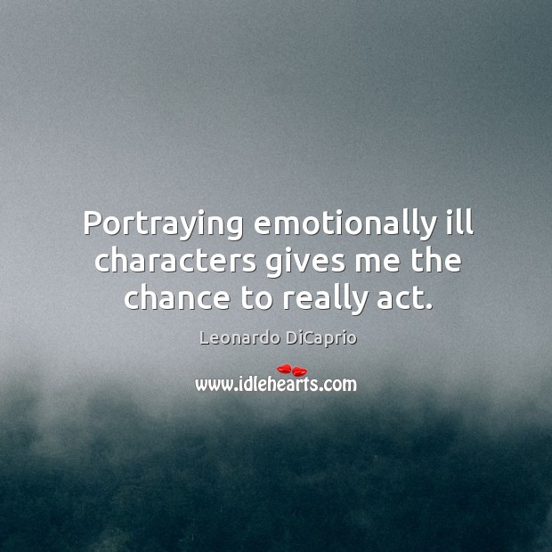Portraying emotionally ill characters gives me the chance to really act. Image