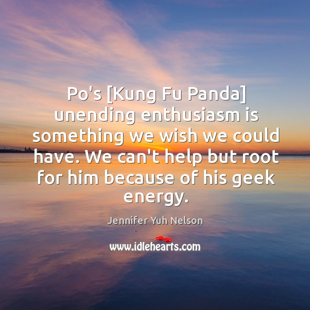 Po's [Kung Fu Panda] unending enthusiasm is something we wish we could Jennifer Yuh Nelson Picture Quote