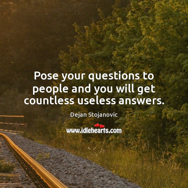 Pose your questions to people and you will get countless useless answers. Dejan Stojanovic Picture Quote