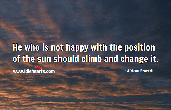 He who is not happy with the position of the sun should climb and change it. African Proverbs Image