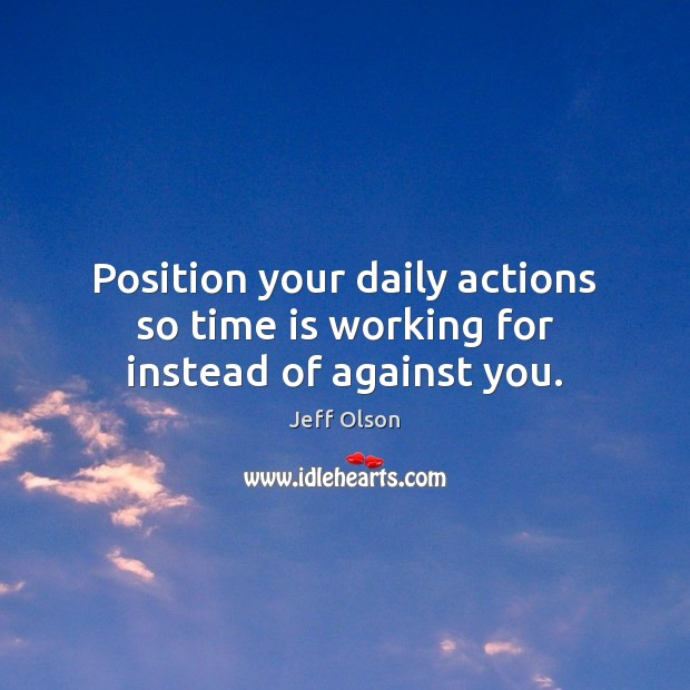 Image, Position your daily actions so time is working for instead of against you.