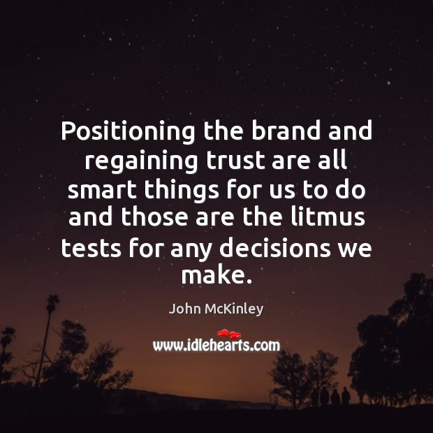 Positioning the brand and regaining trust are all smart things for us John McKinley Picture Quote