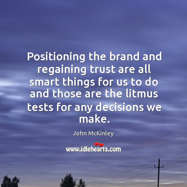 Positioning the brand and regaining trust are all smart things for us to do and those are the John McKinley Picture Quote