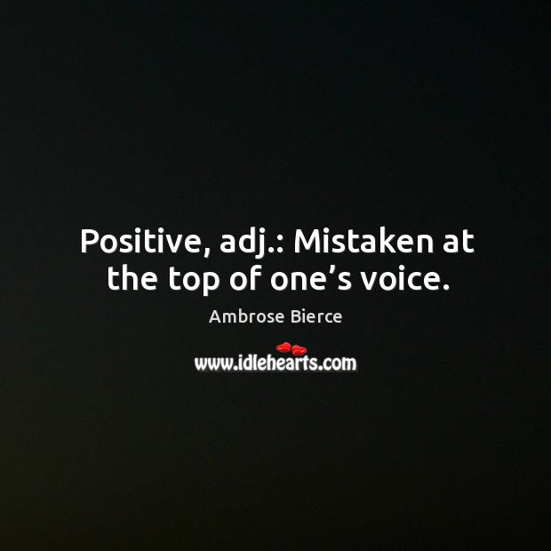 Positive, adj.: mistaken at the top of one's voice. Image