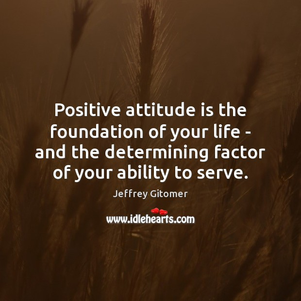 Positive attitude is the foundation of your life – and the determining Serve Quotes Image