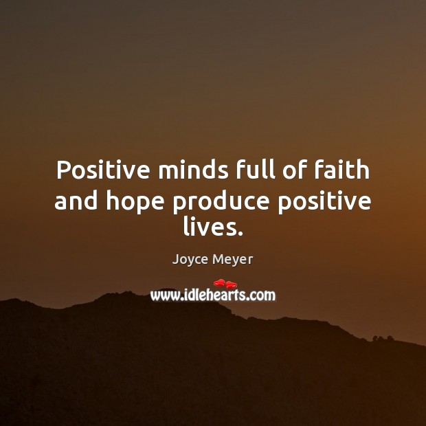 Positive minds full of faith and hope produce positive lives. Image