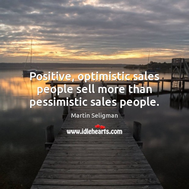 Positive, optimistic sales people sell more than pessimistic sales people. Martin Seligman Picture Quote
