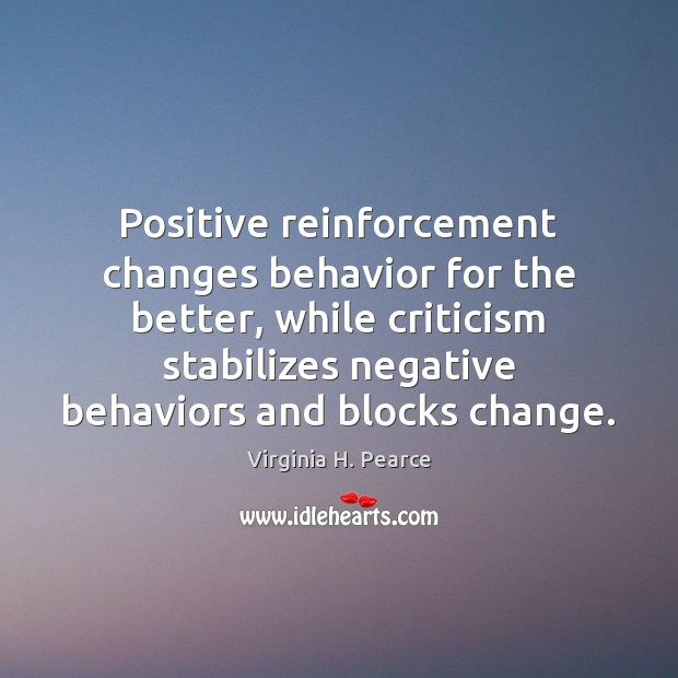 Positive reinforcement changes behavior for the better, while criticism stabilizes negative behaviors Behavior Quotes Image