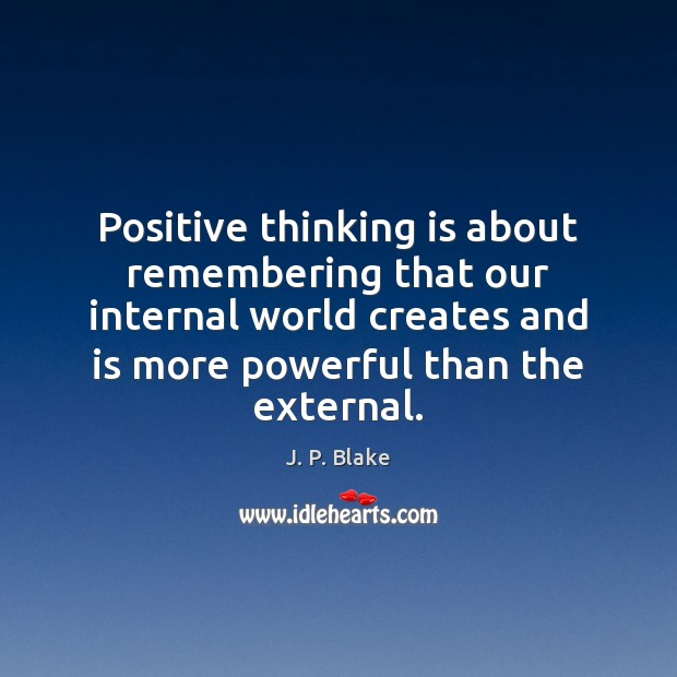 Positive thinking is about remembering that our internal world creates and is Image