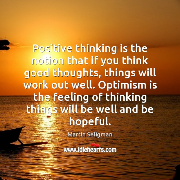 Positive thinking is the notion that if you think good thoughts, things Martin Seligman Picture Quote