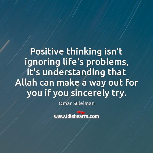 Positive thinking isn't ignoring life's problems, it's understanding that Allah can make Understanding Quotes Image