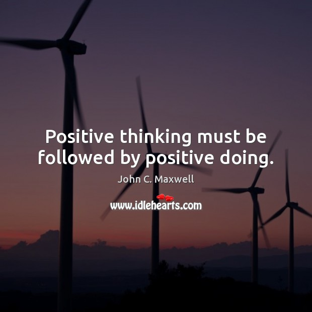Positive thinking must be followed by positive doing. John C. Maxwell Picture Quote