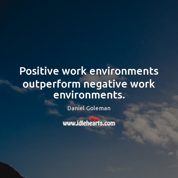 Positive work environments outperform negative work environments. Daniel Goleman Picture Quote