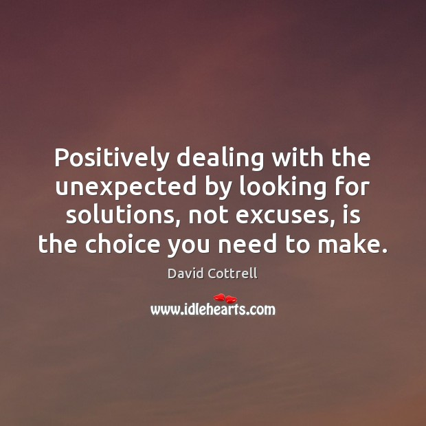 Positively dealing with the unexpected by looking for solutions, not excuses, is David Cottrell Picture Quote