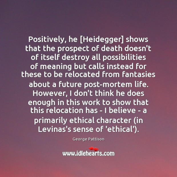 Positively, he [Heidegger] shows that the prospect of death doesn't of itself George Pattison Picture Quote