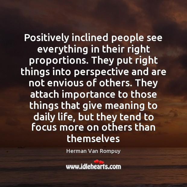 Positively inclined people see everything in their right proportions. They put right Image