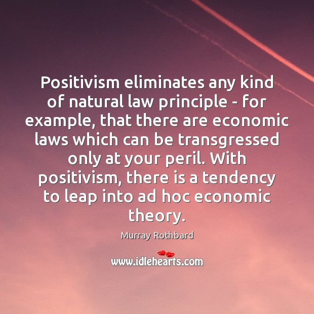 Positivism eliminates any kind of natural law principle – for example, that Murray Rothbard Picture Quote