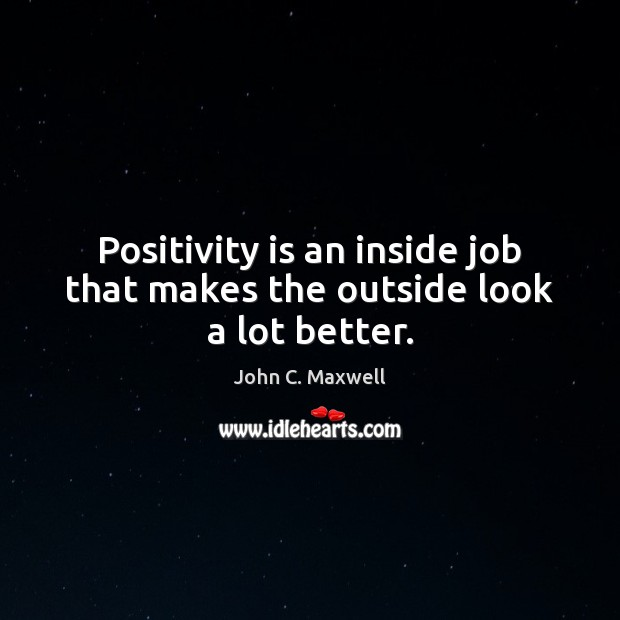 Image, Positivity is an inside job that makes the outside look a lot better.