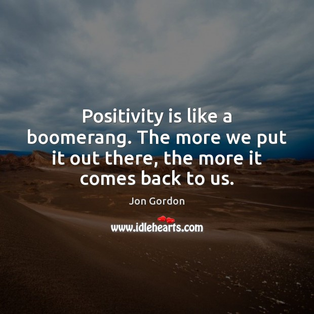 Positivity is like a boomerang. The more we put it out there, Jon Gordon Picture Quote