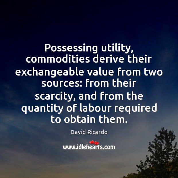 Possessing utility, commodities derive their exchangeable value from two sources: from their David Ricardo Picture Quote