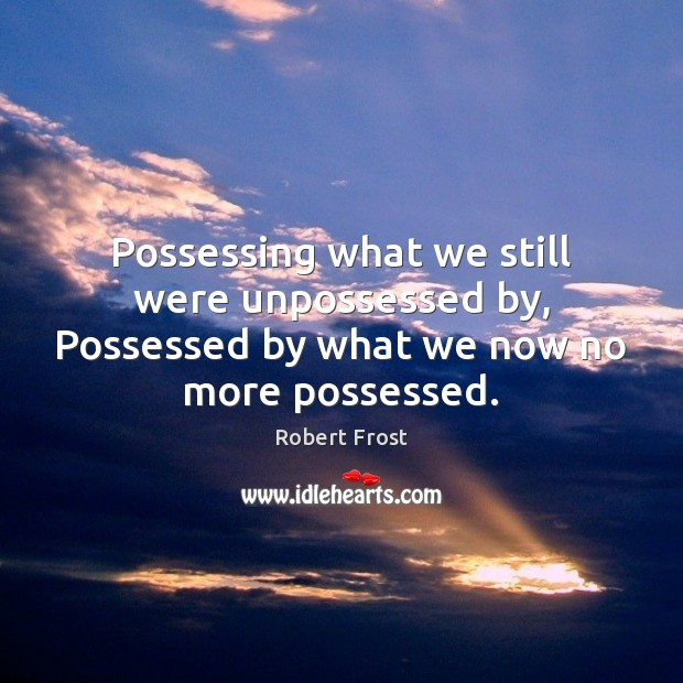 Possessing what we still were unpossessed by, Possessed by what we now no more possessed. Image