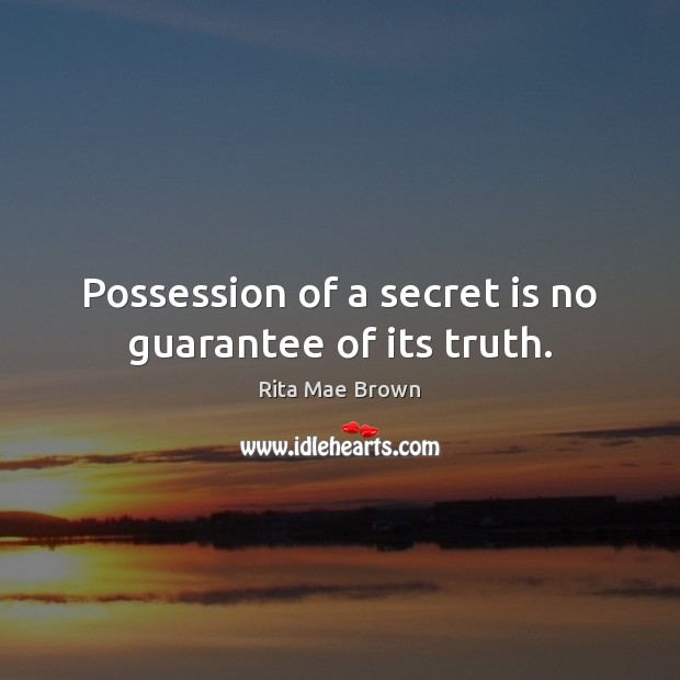 Possession of a secret is no guarantee of its truth. Rita Mae Brown Picture Quote
