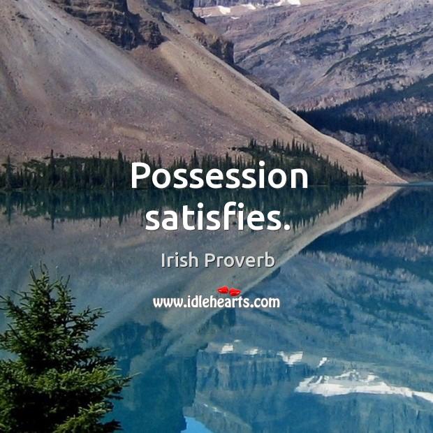 Possession satisfies. Irish Proverbs Image
