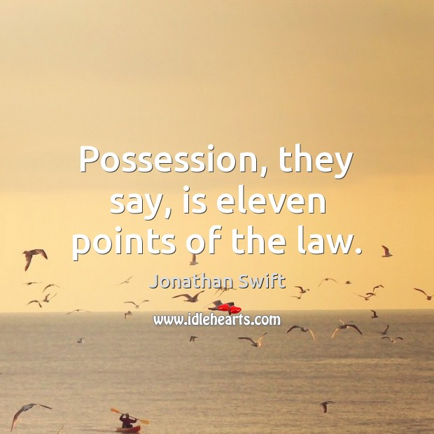 Possession, they say, is eleven points of the law. Image