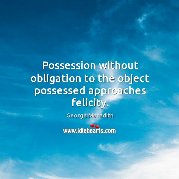 Possession without obligation to the object possessed approaches felicity. Image