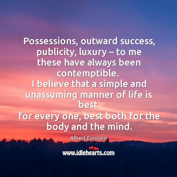 Possessions, outward success, publicity, luxury – to me these have always been contemptible. Image