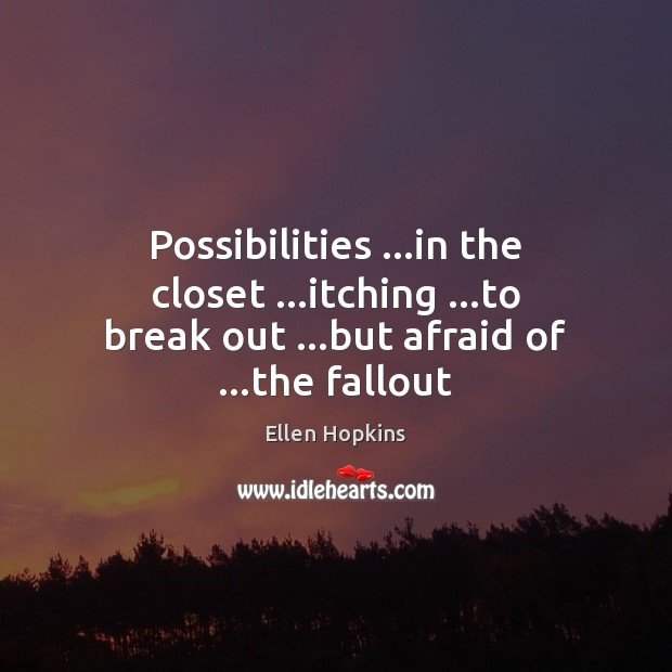 Possibilities …in the closet …itching …to break out …but afraid of …the fallout Ellen Hopkins Picture Quote