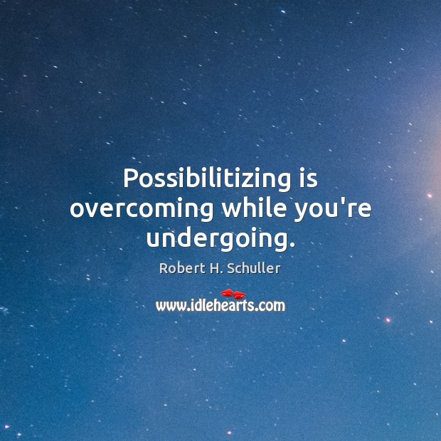 Possibilitizing is overcoming while you're undergoing. Robert H. Schuller Picture Quote