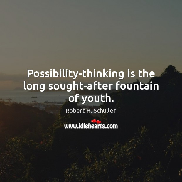 Possibility-thinking is the long sought-after fountain of youth. Image